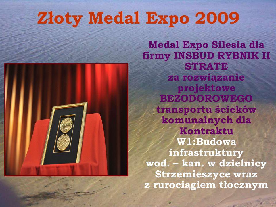 Złoty Medal Expo 2009 Medal Expo Silesia dla firmy INSBUD RYBNIK II STRATE za rozwiązanie projektowe BEZODOROWEGO transportu ścieków komunalnych dla Kontraktu W1:Budowa infrastruktury wod.