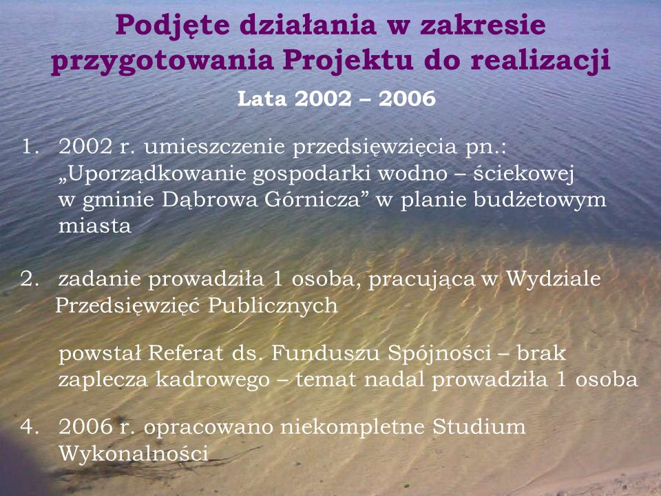 """Podjęte działania w zakresie przygotowania Projektu do realizacji Lata 2002 – 2006 1.2002 r. umieszczenie przedsięwzięcia pn.: """"Uporządkowanie gospoda"""