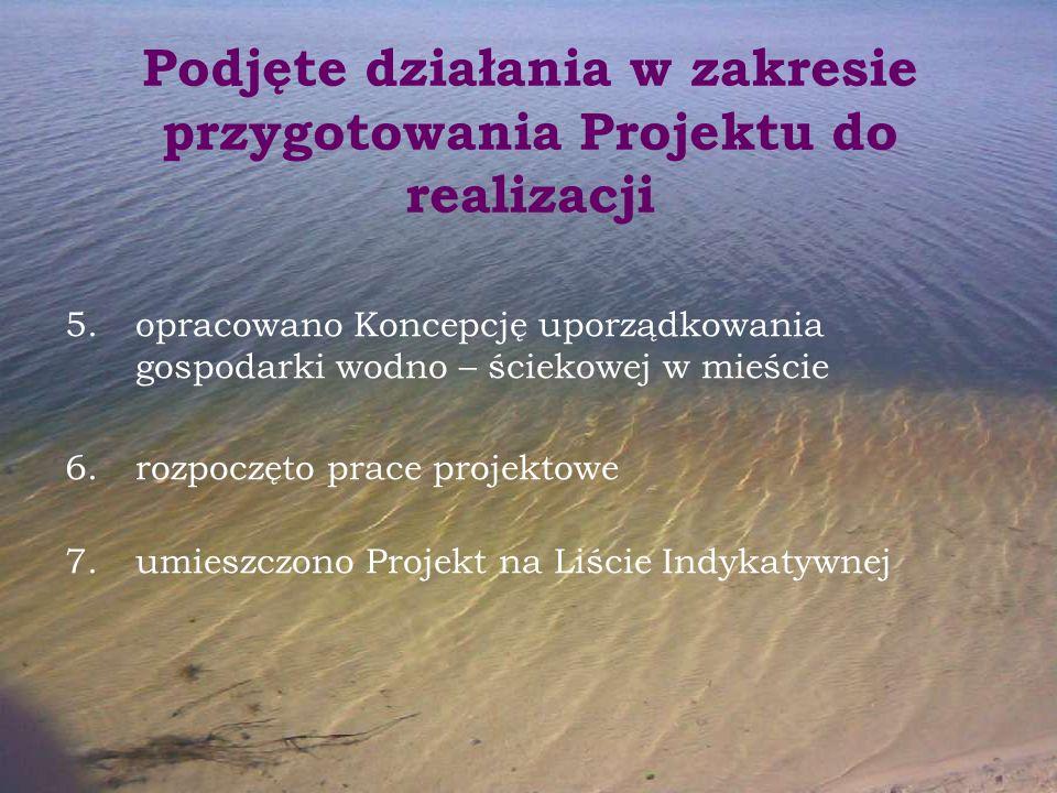 Podjęte działania w zakresie przygotowania Projektu do realizacji 5.opracowano Koncepcję uporządkowania gospodarki wodno – ściekowej w mieście 6.rozpo