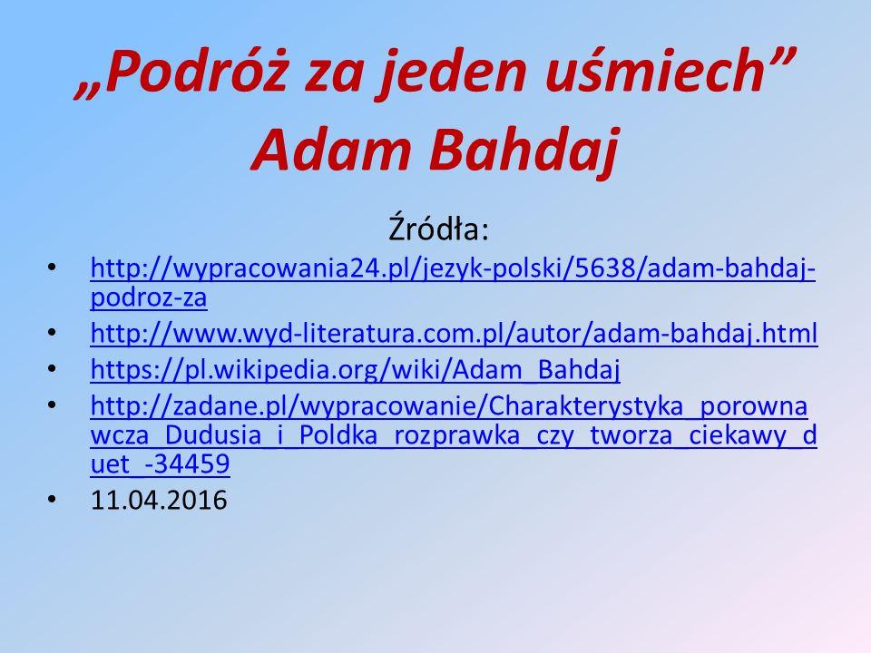 """""""Podróż za jeden uśmiech Adam Bahdaj Źródła: http://wypracowania24.pl/jezyk-polski/5638/adam-bahdaj- podroz-za http://wypracowania24.pl/jezyk-polski/5638/adam-bahdaj- podroz-za http://www.wyd-literatura.com.pl/autor/adam-bahdaj.html https://pl.wikipedia.org/wiki/Adam_Bahdaj http://zadane.pl/wypracowanie/Charakterystyka_porowna wcza_Dudusia_i_Poldka_rozprawka_czy_tworza_ciekawy_d uet_-34459 http://zadane.pl/wypracowanie/Charakterystyka_porowna wcza_Dudusia_i_Poldka_rozprawka_czy_tworza_ciekawy_d uet_-34459 11.04.2016"""