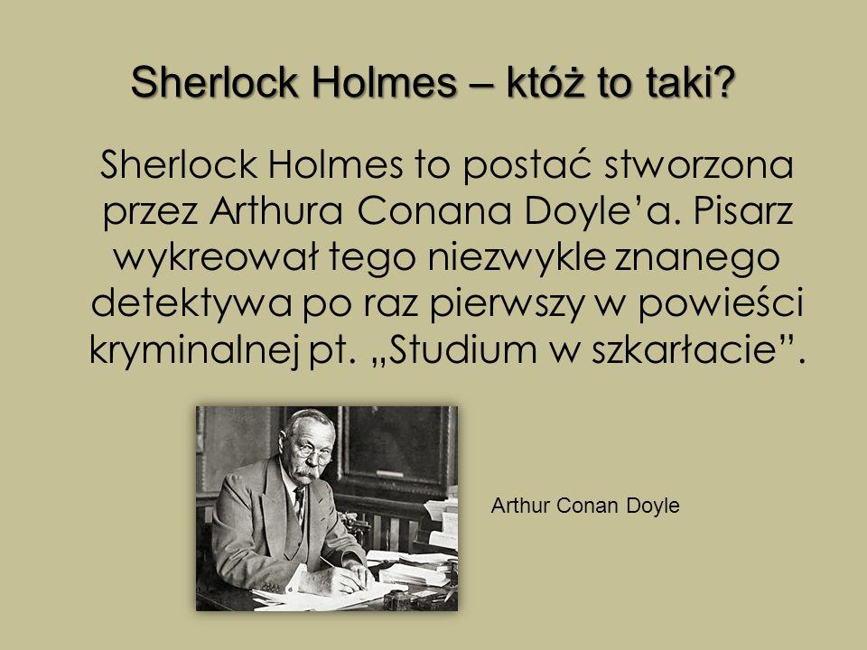 Sherlock Holmes – któż to taki? Sherlock Holmes to postać stworzona przez Arthura Conana Doyle'a. Pisarz wykreował tego niezwykle znanego detektywa po