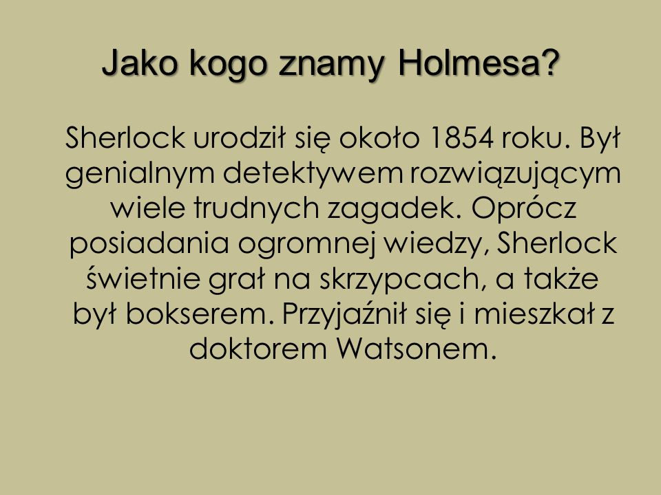 Jako kogo znamy Holmesa? Sherlock urodził się około 1854 roku. Był genialnym detektywem rozwiązującym wiele trudnych zagadek. Oprócz posiadania ogromn