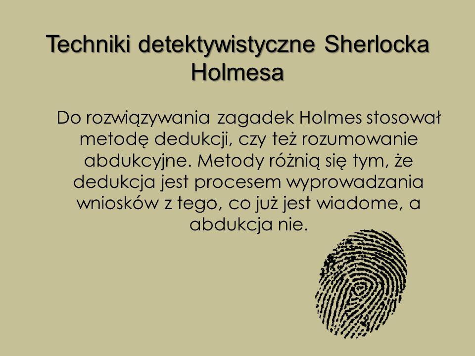 Techniki detektywistyczne Sherlocka Holmesa Do rozwiązywania zagadek Holmes stosował metodę dedukcji, czy też rozumowanie abdukcyjne. Metody różnią si