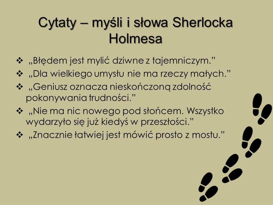 """Cytaty – myśli i słowa Sherlocka Holmesa  """"Błędem jest mylić dziwne z tajemniczym.  """"Dla wielkiego umysłu nie ma rzeczy małych.  """"Geniusz oznacza nieskończoną zdolność pokonywania trudności.  """"Nie ma nic nowego pod słońcem."""