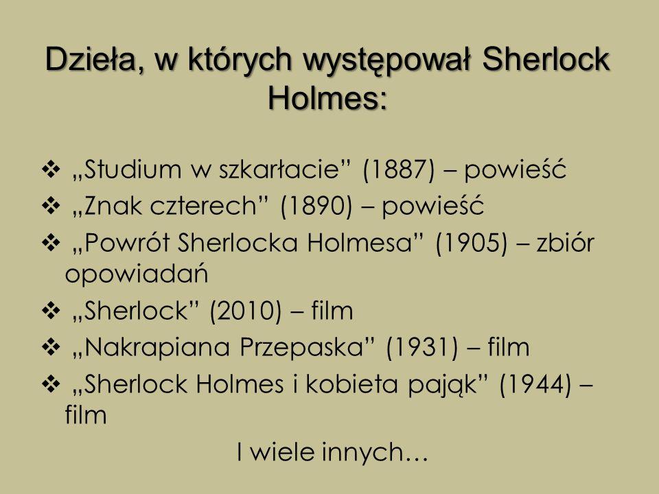 """Dzieła, w których występował Sherlock Holmes:  """"Studium w szkarłacie (1887) – powieść  """"Znak czterech (1890) – powieść  """"Powrót Sherlocka Holmesa (1905) – zbiór opowiadań  """"Sherlock (2010) – film  """"Nakrapiana Przepaska (1931) – film  """"Sherlock Holmes i kobieta pająk (1944) – film I wiele innych…"""