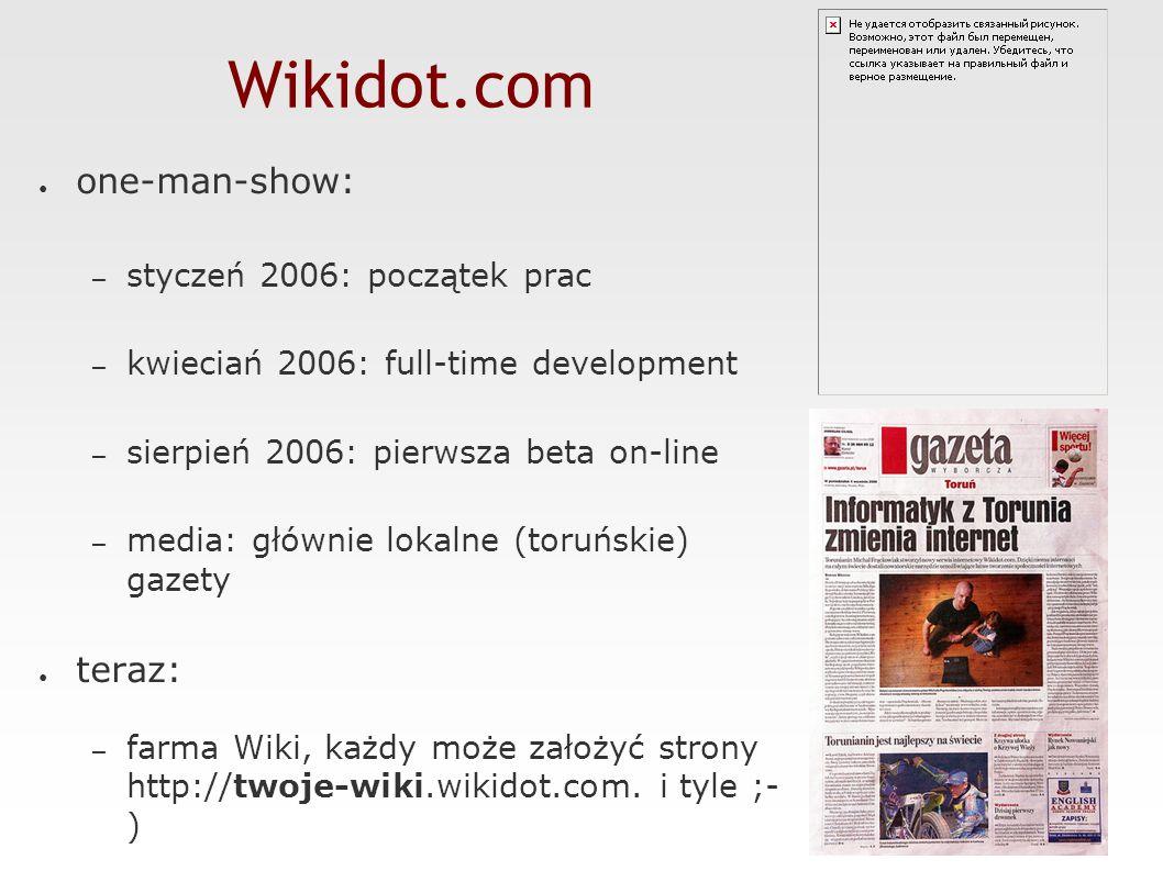 Wikidot.com ● one-man-show: – styczeń 2006: początek prac – kwieciań 2006: full-time development – sierpień 2006: pierwsza beta on-line – media: głównie lokalne (toruńskie) gazety ● teraz: – farma Wiki, każdy może założyć strony http://twoje-wiki.wikidot.com.