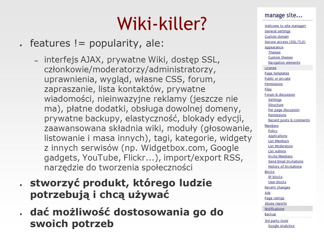 Statystyki ● dziennie >100 nowych zarejestrowanych użytkowników, >3000 edycji stron, ~ 10 000 wizyt, 60 000 odsłon stron ● luty 2007: > 150 000 unikalnych oglądających, ~ 1 600 000 wyświetleń stron ● 11 000 użytkowników, 5 000 Wiki, 120 000 stron ● rośnie BARDZO szybko ;-) ● głównie wzrost organiczny ● tylko oprogramowanie open-source 2006- 08 2007- 03