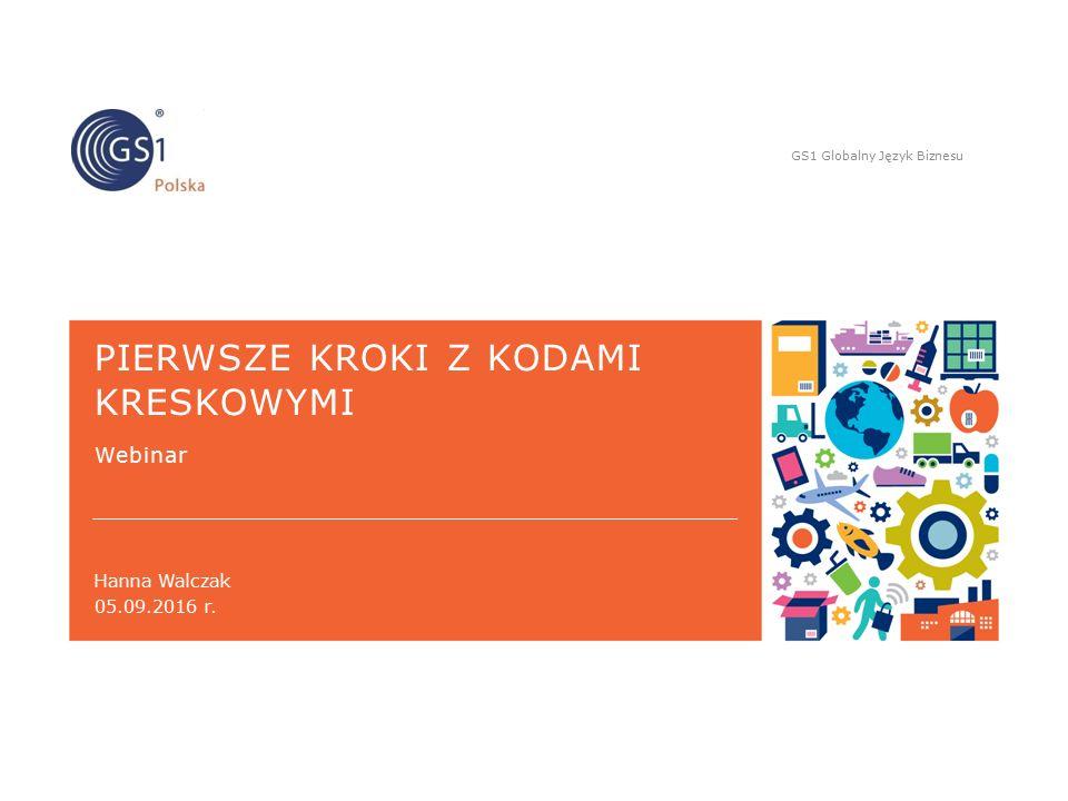 GS1 Globalny Język Biznesu Hanna Walczak PIERWSZE KROKI Z KODAMI KRESKOWYMI Webinar 05.09.2016 r.