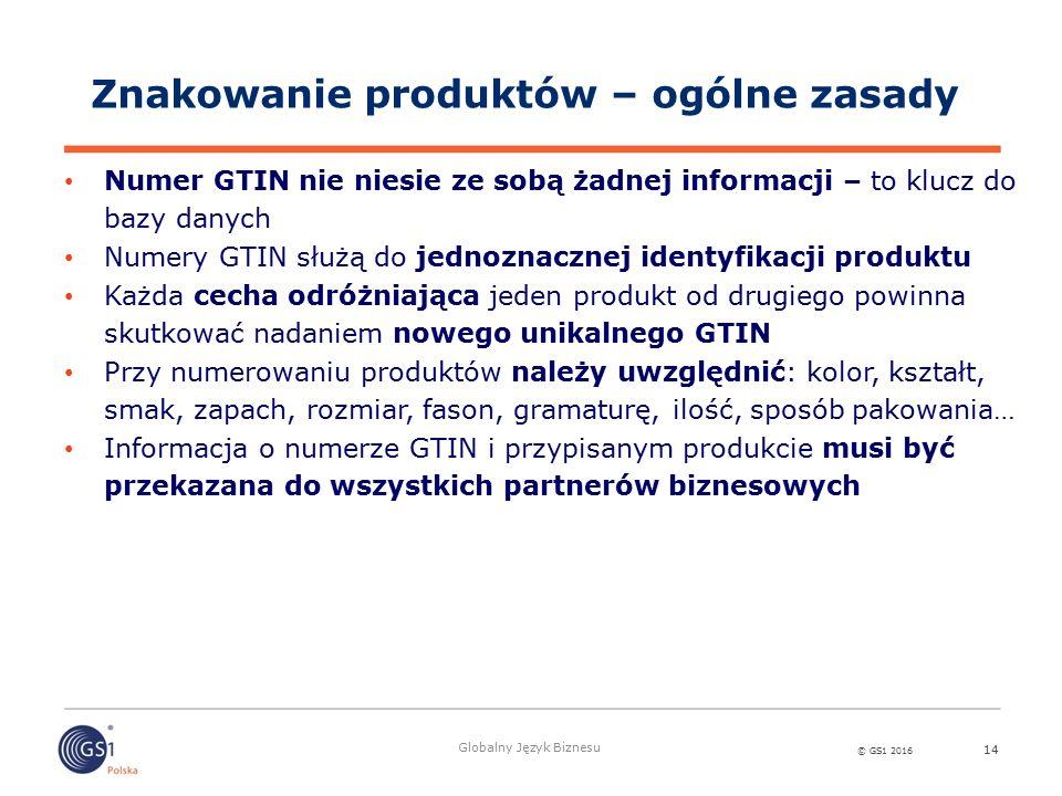 © GS1 2016 Globalny Język Biznesu 14 Numer GTIN nie niesie ze sobą żadnej informacji – to klucz do bazy danych Numery GTIN służą do jednoznacznej identyfikacji produktu Każda cecha odróżniająca jeden produkt od drugiego powinna skutkować nadaniem nowego unikalnego GTIN Przy numerowaniu produktów należy uwzględnić: kolor, kształt, smak, zapach, rozmiar, fason, gramaturę, ilość, sposób pakowania… Informacja o numerze GTIN i przypisanym produkcie musi być przekazana do wszystkich partnerów biznesowych Znakowanie produktów – ogólne zasady