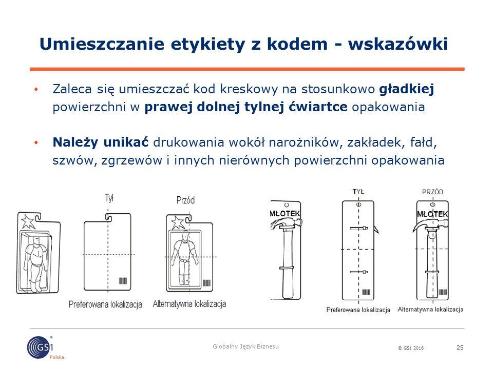 © GS1 2016 Globalny Język Biznesu 25 Umieszczanie etykiety z kodem - wskazówki Zaleca się umieszczać kod kreskowy na stosunkowo gładkiej powierzchni w