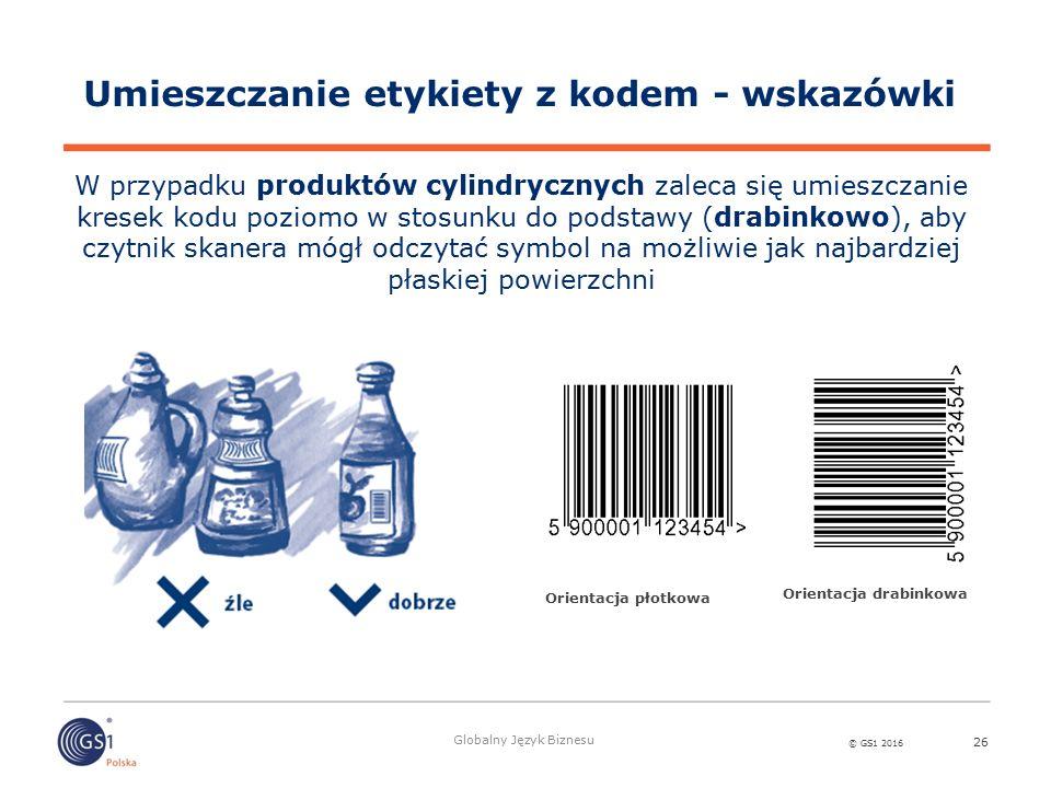 © GS1 2016 Globalny Język Biznesu 26 Umieszczanie etykiety z kodem - wskazówki W przypadku produktów cylindrycznych zaleca się umieszczanie kresek kod