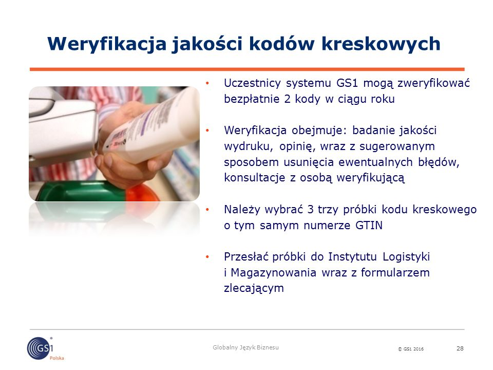 © GS1 2016 Globalny Język Biznesu 28 Weryfikacja jakości kodów kreskowych Uczestnicy systemu GS1 mogą zweryfikować bezpłatnie 2 kody w ciągu roku Weryfikacja obejmuje: badanie jakości wydruku, opinię, wraz z sugerowanym sposobem usunięcia ewentualnych błędów, konsultacje z osobą weryfikującą Należy wybrać 3 trzy próbki kodu kreskowego o tym samym numerze GTIN Przesłać próbki do Instytutu Logistyki i Magazynowania wraz z formularzem zlecającym
