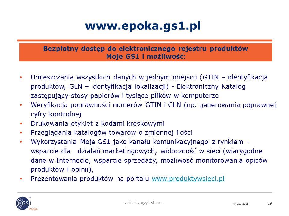 © GS1 2016 Globalny Język Biznesu 29 Umieszczania wszystkich danych w jednym miejscu (GTIN – identyfikacja produktów, GLN – identyfikacja lokalizacji) - Elektroniczny Katalog zastępujący stosy papierów i tysiące plików w komputerze Weryfikacja poprawności numerów GTIN i GLN (np.