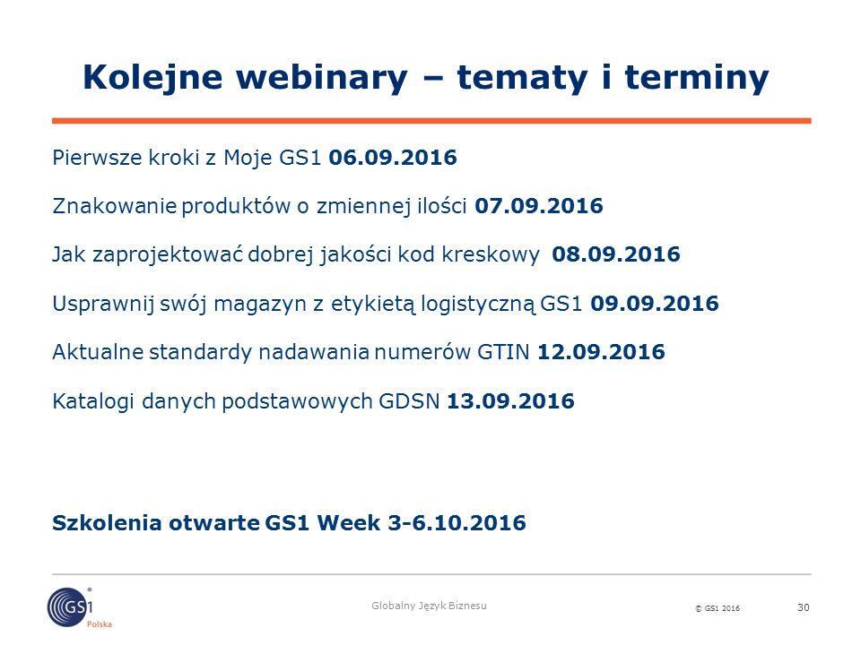 © GS1 2016 Globalny Język Biznesu 30 Kolejne webinary – tematy i terminy Pierwsze kroki z Moje GS1 06.09.2016 Znakowanie produktów o zmiennej ilości 0