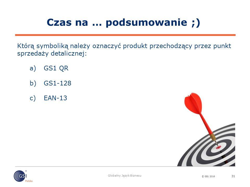 © GS1 2016 Globalny Język Biznesu 31 Którą symboliką należy oznaczyć produkt przechodzący przez punkt sprzedaży detalicznej: a)GS1 QR b)GS1-128 c)EAN-13 Czas na … podsumowanie ;)
