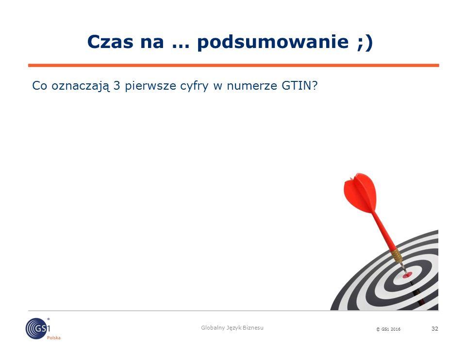 © GS1 2016 Globalny Język Biznesu 32 Co oznaczają 3 pierwsze cyfry w numerze GTIN? Czas na … podsumowanie ;)