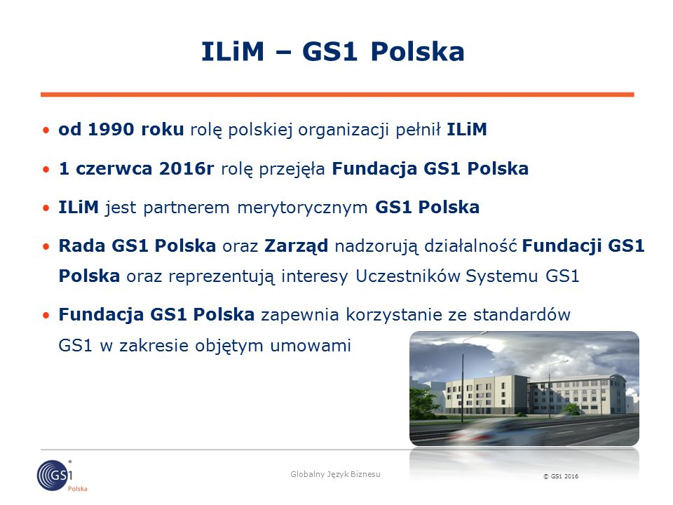 © GS1 2016 Globalny Język Biznesu od 1990 roku rolę polskiej organizacji pełnił ILiM 1 czerwca 2016r rolę przejęła Fundacja GS1 Polska ILiM jest partn