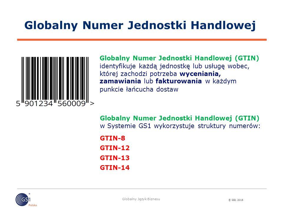 © GS1 2016 Globalny Język Biznesu Budowa GTIN - 13 W Europie najpowszechniej stosowany jest numer GTIN-13 Unikatowość na skalę światową gwarantuje jego struktura Prefiks firmy GS1 Oznaczenie jednostki handlowej Cyfra kontrolna 590 N 1 N 2 N 3 N 4 T 1 T 2 T 3 T 4 T 5 K 590 N 1 N 2 N 3 N 4 N 5 T 1 T 2 T 3 T 4 K 590 N 1 N 2 N 3 N 4 N 5 N 6 T 1 T 2 T 3 K 590 N 1 N 2 N 3 N 4 N 5 N 6 N 7 T 1 T 2 K Prefiks Firmy GS1– w połączeniu z prefiksem polskiej organizacji krajowej 590, pozwala nadawać numery GTIN oraz tworzyć inne identyfikatory GS1 (T) - Oznaczenie jednostki (towaru) –numer przypisywany przez przedsiębiorstwo określonemu produktowi (K) - Cyfra kontrolna – sprawdza poprawność numeru