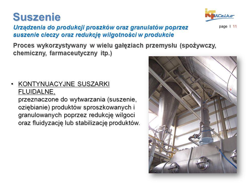 Suszenie Proces wykorzystywany w wielu gałęziach przemysłu (spożywczy, chemiczny, farmaceutyczny itp.) Urządzenia do produkcji proszków oraz granulatów poprzez suszenie cieczy oraz redukcję wilgotności w produkcie page I 11 KONTYNUACYJNE SUSZARKI FLUIDALNE, przeznaczone do wytwarzania (suszenie, oziębianie) produktów sproszkowanych i granulowanych poprzez redukcję wilgoci oraz fluidyzację lub stabilizację produktów.KONTYNUACYJNE SUSZARKI FLUIDALNE, przeznaczone do wytwarzania (suszenie, oziębianie) produktów sproszkowanych i granulowanych poprzez redukcję wilgoci oraz fluidyzację lub stabilizację produktów.