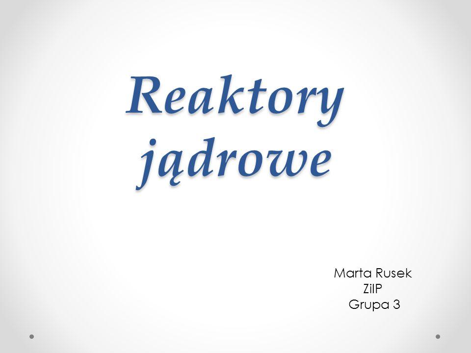 Reaktory jądrowe Marta Rusek ZiIP Grupa 3