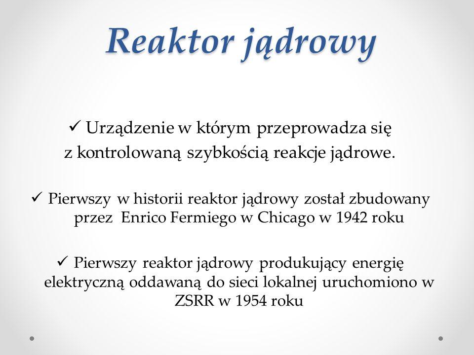 Reaktor jądrowy Urządzenie w którym przeprowadza się z kontrolowaną szybkością reakcje jądrowe.