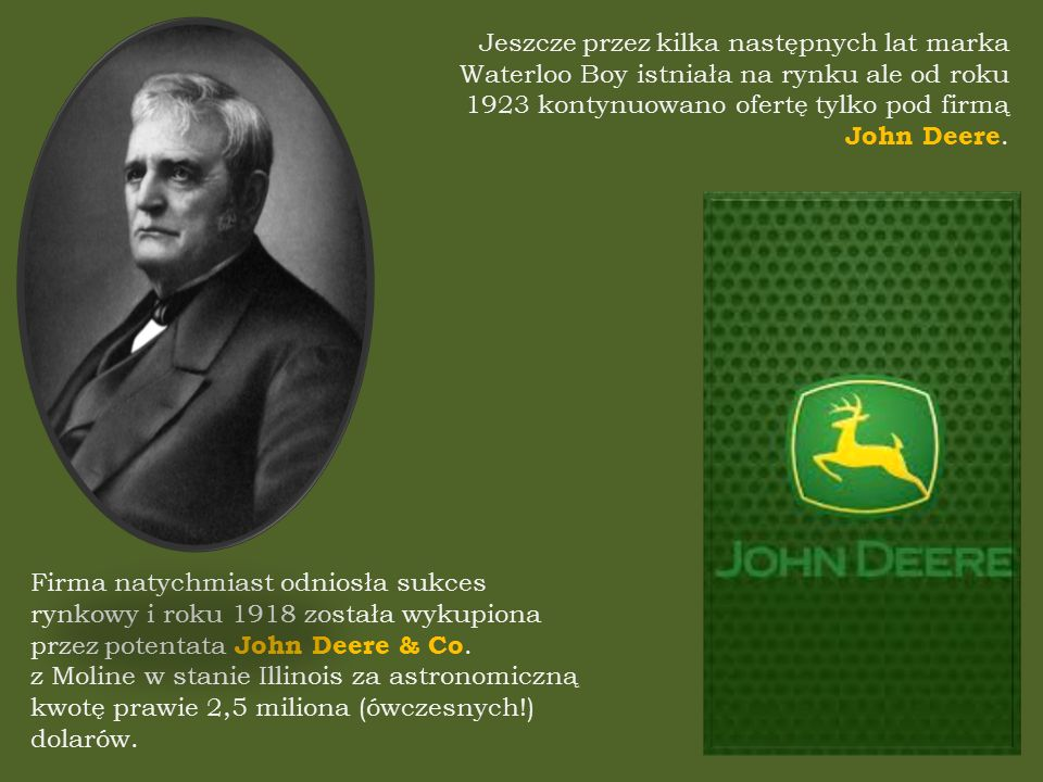Firma natychmiast odniosła sukces rynkowy i roku 1918 została wykupiona przez potentata John Deere & Co.