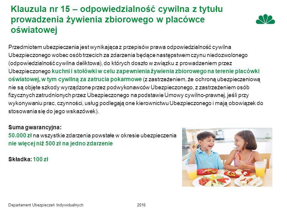 Departament Ubezpieczeń Indywidualnych2016 Klauzula nr 15 – odpowiedzialność cywilna z tytułu prowadzenia żywienia zbiorowego w placówce oświatowej Przedmiotem ubezpieczenia jest wynikająca z przepisów prawa odpowiedzialność cywilna Ubezpieczonego wobec osób trzecich za zdarzenia będące następstwem czynu niedozwolonego (odpowiedzialność cywilna deliktowa), do których doszło w związku z prowadzeniem przez Ubezpieczonego kuchni i stołówki w celu zapewnienia żywienia zbiorowego na terenie placówki oświatowej, w tym cywilną za zatrucia pokarmowe (z zastrzeżeniem, że ochroną ubezpieczeniową nie są objęte szkody wyrządzone przez podwykonawców Ubezpieczonego, z zastrzeżeniem osób fizycznych zatrudnionych przez Ubezpieczonego na podstawie Umowy cywilno-prawnej, jeśli przy wykonywaniu prac, czynności, usług podlegają one kierownictwu Ubezpieczonego i mają obowiązek do stosowania się do jego wskazówek).
