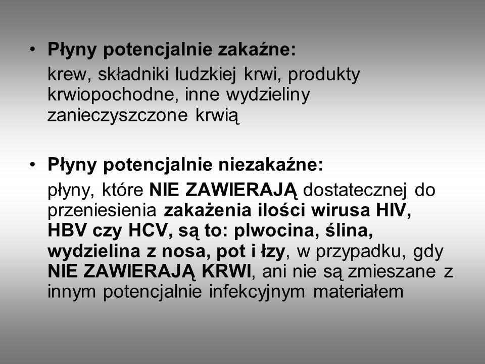 Płyny potencjalnie zakaźne: krew, składniki ludzkiej krwi, produkty krwiopochodne, inne wydzieliny zanieczyszczone krwią Płyny potencjalnie niezakaźne: płyny, które NIE ZAWIERAJĄ dostatecznej do przeniesienia zakażenia ilości wirusa HIV, HBV czy HCV, są to: plwocina, ślina, wydzielina z nosa, pot i łzy, w przypadku, gdy NIE ZAWIERAJĄ KRWI, ani nie są zmieszane z innym potencjalnie infekcyjnym materiałem