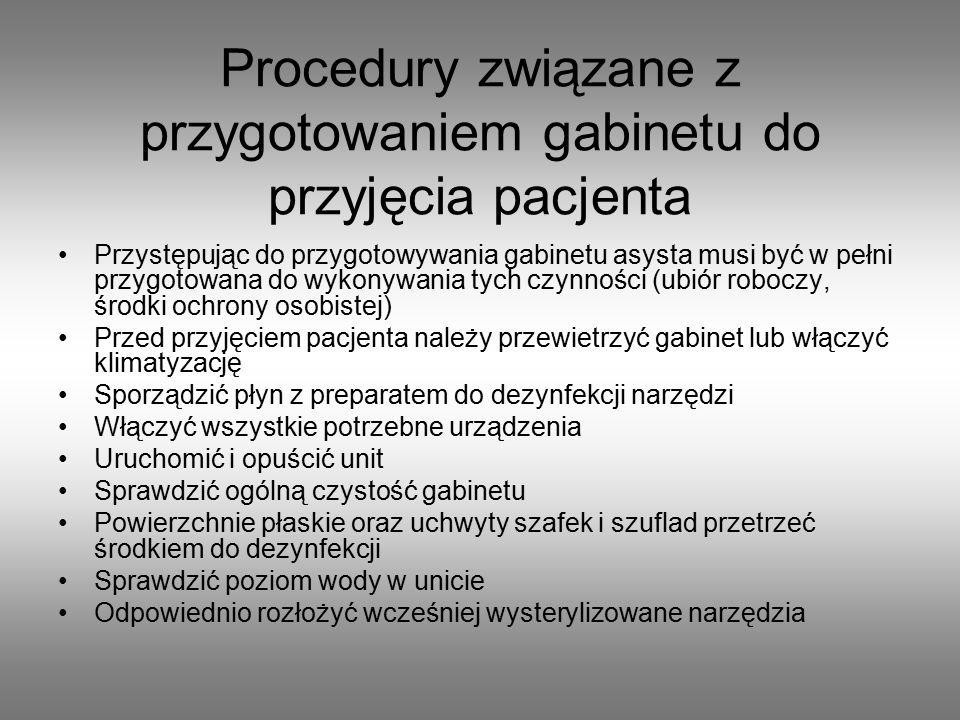 Procedury związane z przygotowaniem gabinetu do przyjęcia pacjenta Przystępując do przygotowywania gabinetu asysta musi być w pełni przygotowana do wykonywania tych czynności (ubiór roboczy, środki ochrony osobistej) Przed przyjęciem pacjenta należy przewietrzyć gabinet lub włączyć klimatyzację Sporządzić płyn z preparatem do dezynfekcji narzędzi Włączyć wszystkie potrzebne urządzenia Uruchomić i opuścić unit Sprawdzić ogólną czystość gabinetu Powierzchnie płaskie oraz uchwyty szafek i szuflad przetrzeć środkiem do dezynfekcji Sprawdzić poziom wody w unicie Odpowiednio rozłożyć wcześniej wysterylizowane narzędzia