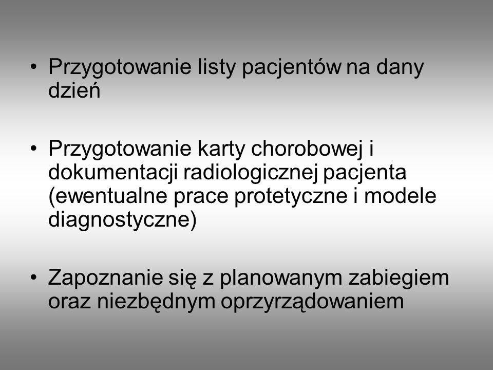 Przygotowanie listy pacjentów na dany dzień Przygotowanie karty chorobowej i dokumentacji radiologicznej pacjenta (ewentualne prace protetyczne i modele diagnostyczne) Zapoznanie się z planowanym zabiegiem oraz niezbędnym oprzyrządowaniem