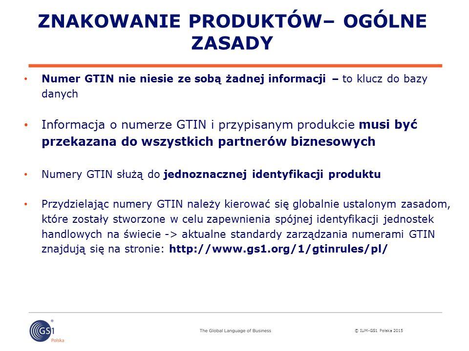© ILiM-GS1 Polska 2015 ZNAKOWANIE PRODUKTÓW– OGÓLNE ZASADY Numer GTIN nie niesie ze sobą żadnej informacji – to klucz do bazy danych Informacja o numerze GTIN i przypisanym produkcie musi być przekazana do wszystkich partnerów biznesowych Numery GTIN służą do jednoznacznej identyfikacji produktu Przydzielając numery GTIN należy kierować się globalnie ustalonym zasadom, które zostały stworzone w celu zapewnienia spójnej identyfikacji jednostek handlowych na świecie -> aktualne standardy zarządzania numerami GTIN znajdują się na stronie: http://www.gs1.org/1/gtinrules/pl/