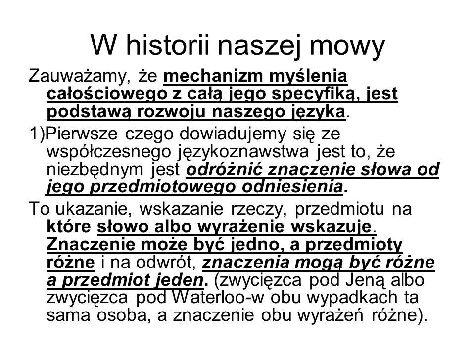W historii naszej mowy Zauważamy, że mechanizm myślenia całościowego z całą jego specyfiką, jest podstawą rozwoju naszego języka. 1)Pierwsze czego dow