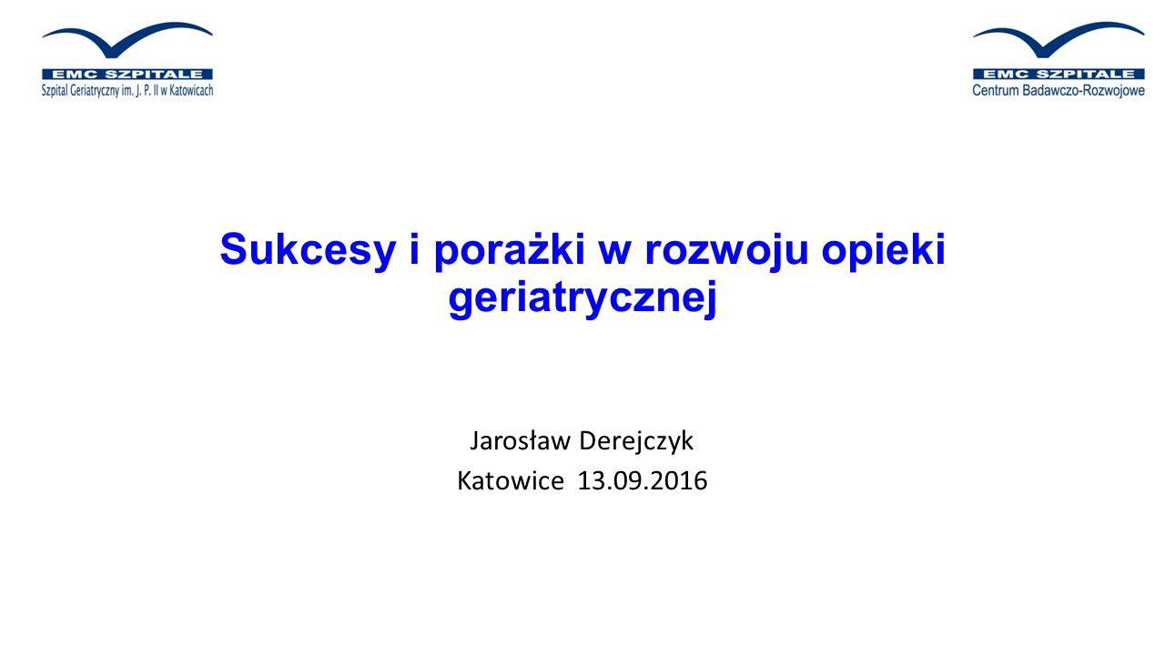 Sukcesy i porażki w rozwoju opieki geriatrycznej Jarosław Derejczyk Katowice 13.09.2016