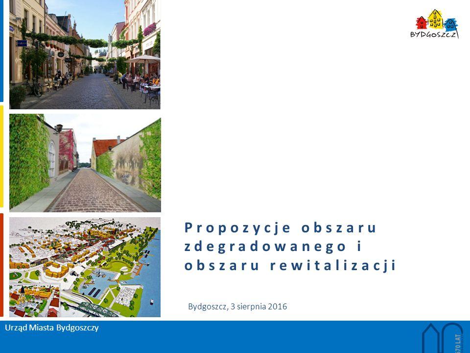 Propozycje obszaru zdegradowanego i obszaru rewitalizacji Urząd Miasta Bydgoszczy Bydgoszcz, 3 sierpnia 2016