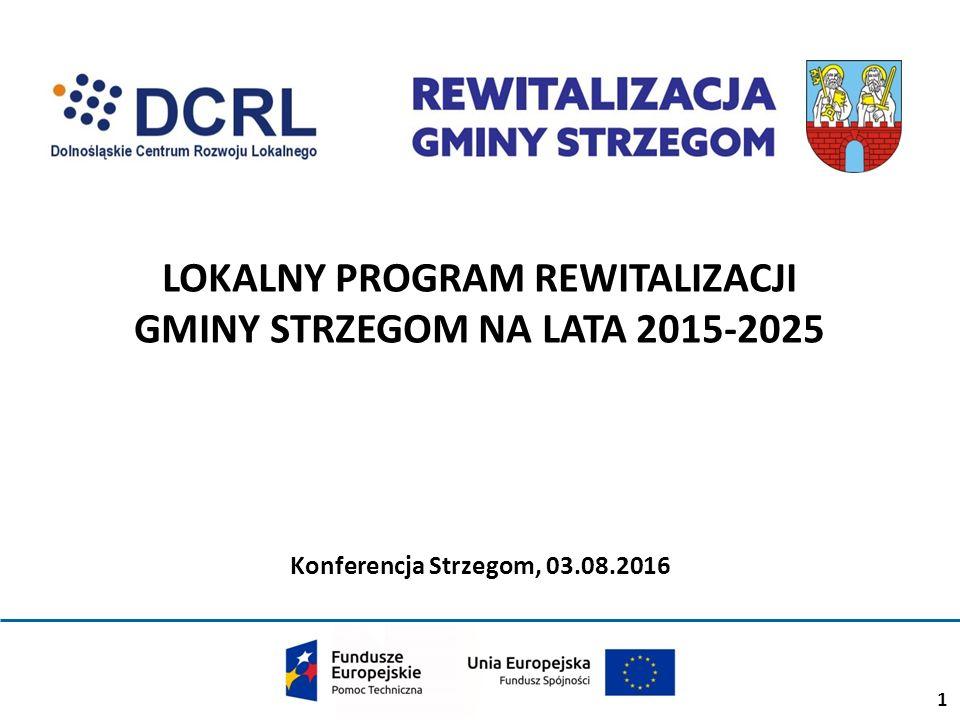 1 LOKALNY PROGRAM REWITALIZACJI GMINY STRZEGOM NA LATA 2015-2025 Konferencja Strzegom, 03.08.2016