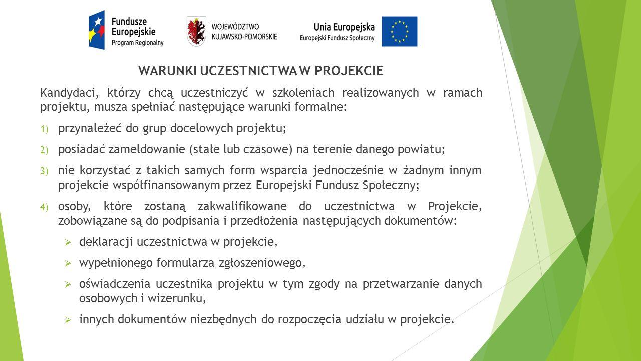 WARUNKI UCZESTNICTWA W PROJEKCIE Kandydaci, którzy chcą uczestniczyć w szkoleniach realizowanych w ramach projektu, musza spełniać następujące warunki formalne: 1) przynależeć do grup docelowych projektu; 2) posiadać zameldowanie (stałe lub czasowe) na terenie danego powiatu; 3) nie korzystać z takich samych form wsparcia jednocześnie w żadnym innym projekcie współfinansowanym przez Europejski Fundusz Społeczny; 4) osoby, które zostaną zakwalifikowane do uczestnictwa w Projekcie, zobowiązane są do podpisania i przedłożenia następujących dokumentów:  deklaracji uczestnictwa w projekcie,  wypełnionego formularza zgłoszeniowego,  oświadczenia uczestnika projektu w tym zgody na przetwarzanie danych osobowych i wizerunku,  innych dokumentów niezbędnych do rozpoczęcia udziału w projekcie.