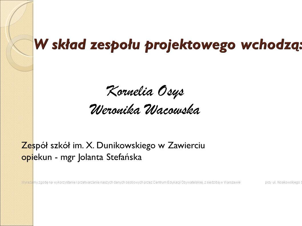 W skład zespołu projektowego wchodzą: Kornelia Osys Weronika Wacowska Zespół szkół im. X. Dunikowskiego w Zawierciu opiekun - mgr Jolanta Stefańska Wy