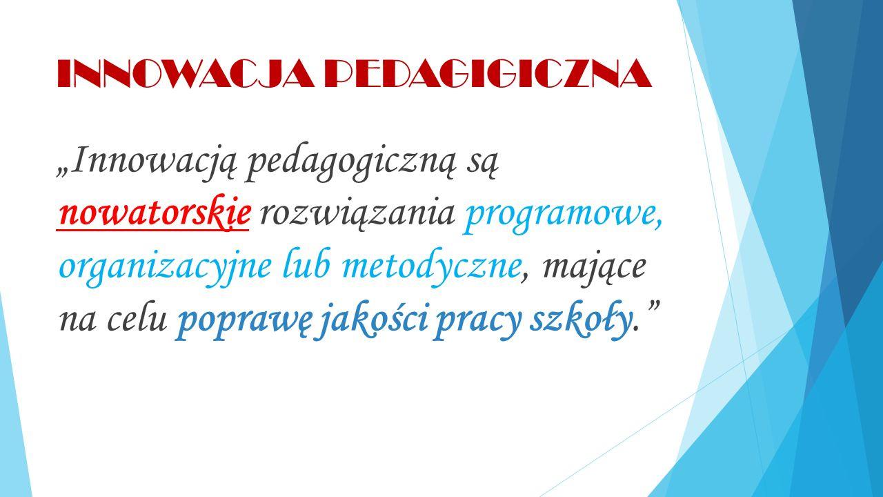 """INNOWACJA PEDAGIGICZNA """"Innowacją pedagogiczną są nowatorskie rozwiązania programowe, organizacyjne lub metodyczne, mające na celu poprawę jakości pracy szkoły."""