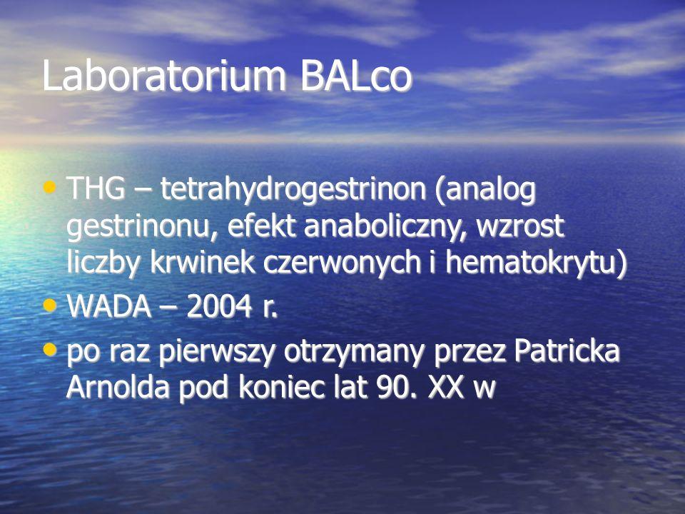 Laboratorium BALco THG – tetrahydrogestrinon (analog gestrinonu, efekt anaboliczny, wzrost liczby krwinek czerwonych i hematokrytu) THG – tetrahydrogestrinon (analog gestrinonu, efekt anaboliczny, wzrost liczby krwinek czerwonych i hematokrytu) WADA – 2004 r.