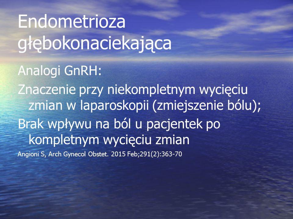 Endometrioza głębokonaciekająca Analogi GnRH: Znaczenie przy niekompletnym wycięciu zmian w laparoskopii (zmiejszenie bólu); Brak wpływu na ból u pacjentek po kompletnym wycięciu zmian Angioni S, Arch Gynecol Obstet.