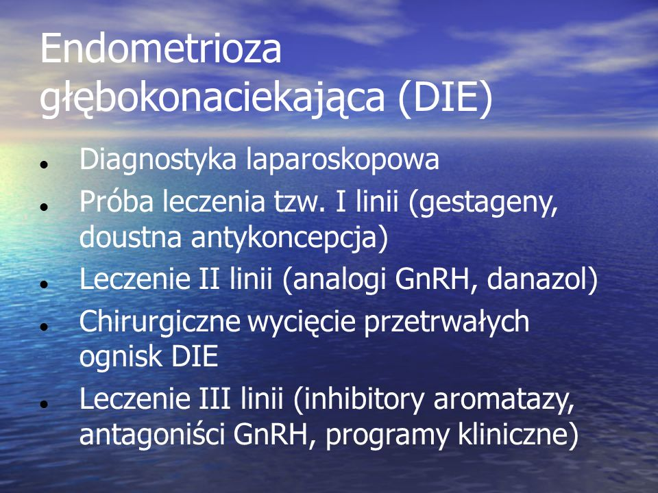 Endometrioza głębokonaciekająca (DIE) In women with deep endometriosis, surgery is the therapy of choice for symptomatic patients when deep lesions do not improve with a medical treatment.