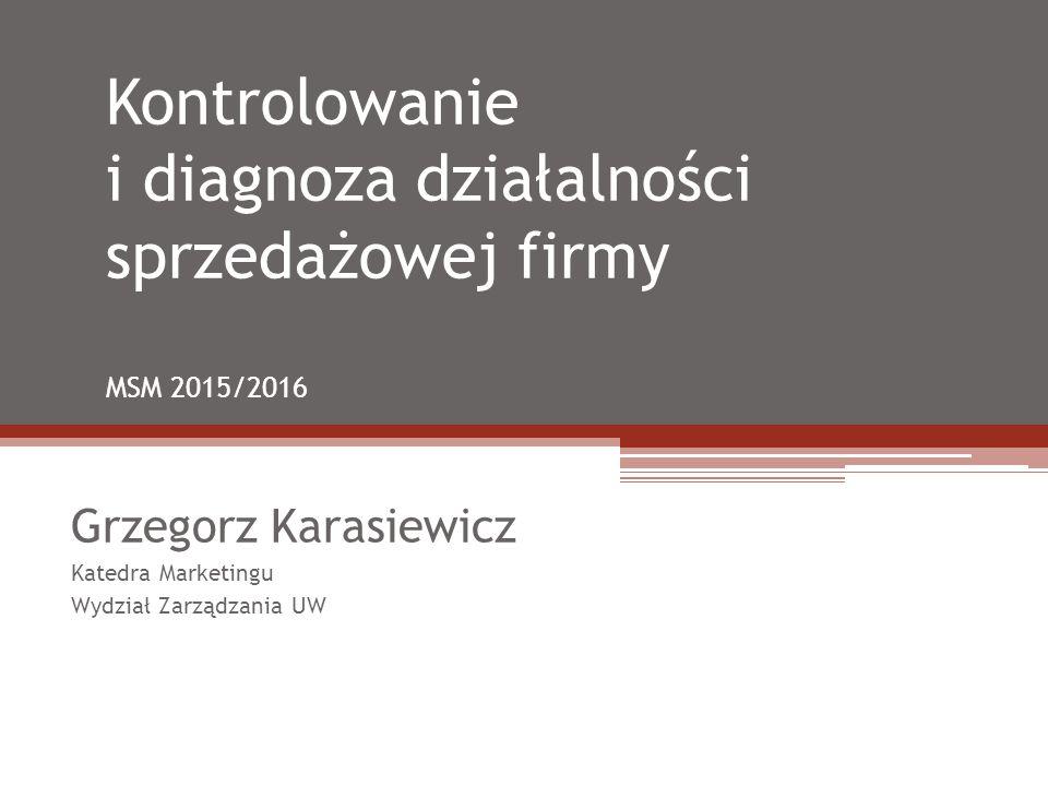 Kontrolowanie i diagnoza działalności sprzedażowej firmy MSM 2015/2016 Grzegorz Karasiewicz Katedra Marketingu Wydział Zarządzania UW