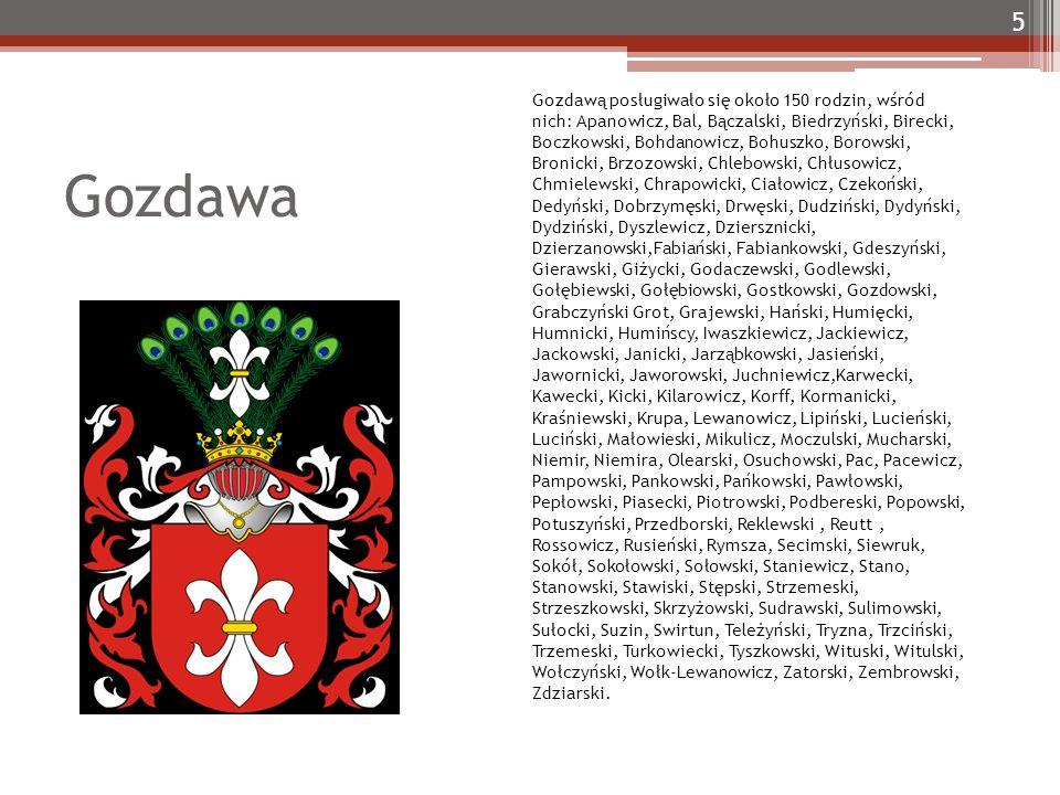 Gozdawa 5 Gozdawą posługiwało się około 150 rodzin, wśród nich: Apanowicz, Bal, Bączalski, Biedrzyński, Birecki, Boczkowski, Bohdanowicz, Bohuszko, Borowski, Bronicki, Brzozowski, Chlebowski, Chłusowicz, Chmielewski, Chrapowicki, Ciałowicz, Czekoński, Dedyński, Dobrzymęski, Drwęski, Dudziński, Dydyński, Dydziński, Dyszlewicz, Dziersznicki, Dzierzanowski,Fabiański, Fabiankowski, Gdeszyński, Gierawski, Giżycki, Godaczewski, Godlewski, Gołębiewski, Gołębiowski, Gostkowski, Gozdowski, Grabczyński Grot, Grajewski, Hański, Humięcki, Humnicki, Humińscy, Iwaszkiewicz, Jackiewicz, Jackowski, Janicki, Jarząbkowski, Jasieński, Jawornicki, Jaworowski, Juchniewicz,Karwecki, Kawecki, Kicki, Kilarowicz, Korff, Kormanicki, Kraśniewski, Krupa, Lewanowicz, Lipiński, Lucieński, Luciński, Małowieski, Mikulicz, Moczulski, Mucharski, Niemir, Niemira, Olearski, Osuchowski, Pac, Pacewicz, Pampowski, Pankowski, Pańkowski, Pawłowski, Pepłowski, Piasecki, Piotrowski, Podbereski, Popowski, Potuszyński, Przedborski, Reklewski, Reutt, Rossowicz, Rusieński, Rymsza, Secimski, Siewruk, Sokół, Sokołowski, Sołowski, Staniewicz, Stano, Stanowski, Stawiski, Stępski, Strzemeski, Strzeszkowski, Skrzyżowski, Sudrawski, Sulimowski, Sułocki, Suzin, Swirtun, Teleżyński, Tryzna, Trzciński, Trzemeski, Turkowiecki, Tyszkowski, Wituski, Witulski, Wołczyński, Wołk-Lewanowicz, Zatorski, Zembrowski, Zdziarski.