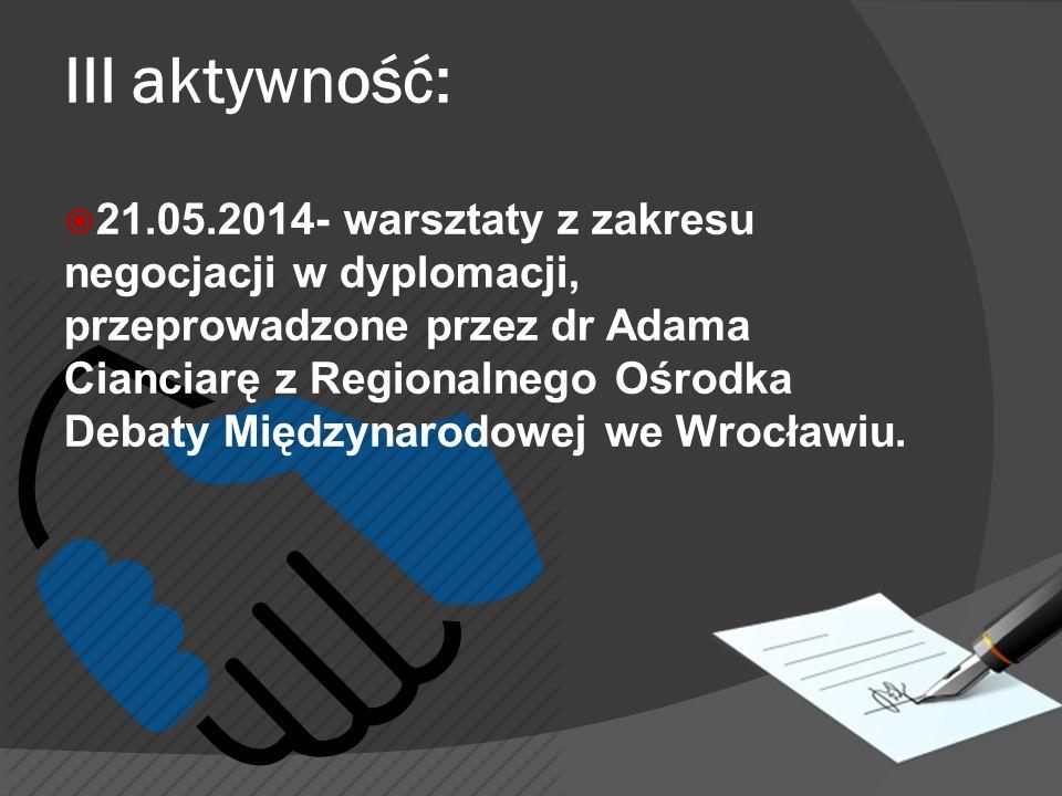 III aktywność:  21.05.2014- warsztaty z zakresu negocjacji w dyplomacji, przeprowadzone przez dr Adama Cianciarę z Regionalnego Ośrodka Debaty Międzynarodowej we Wrocławiu.
