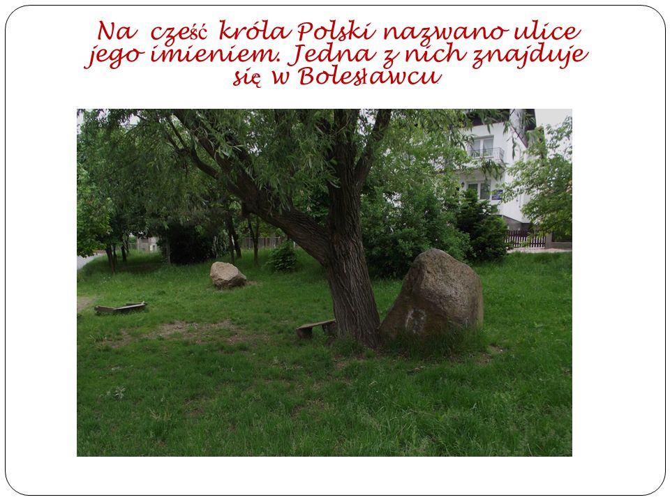 Na cze ść króla Polski nazwano ulice jego imieniem. Jedna z nich znajduje si ę w Boles ł awcu.