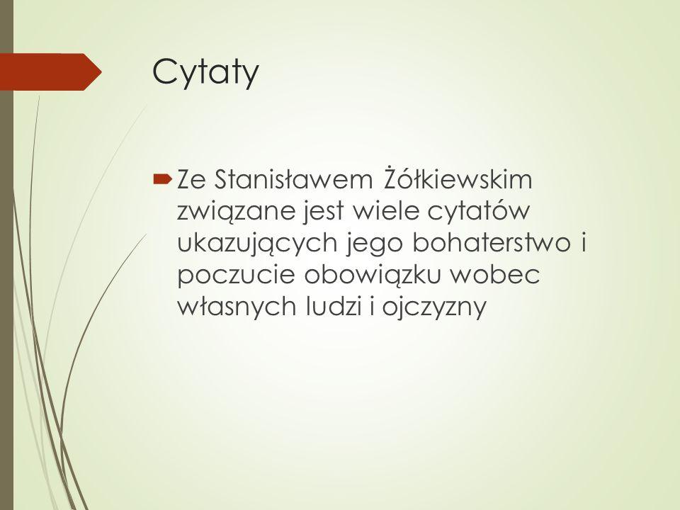 Cytaty  Ze Stanisławem Żółkiewskim związane jest wiele cytatów ukazujących jego bohaterstwo i poczucie obowiązku wobec własnych ludzi i ojczyzny