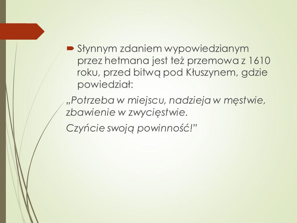 """ Słynnym zdaniem wypowiedzianym przez hetmana jest też przemowa z 1610 roku, przed bitwą pod Kłuszynem, gdzie powiedział: """"Potrzeba w miejscu, nadzieja w męstwie, zbawienie w zwycięstwie."""