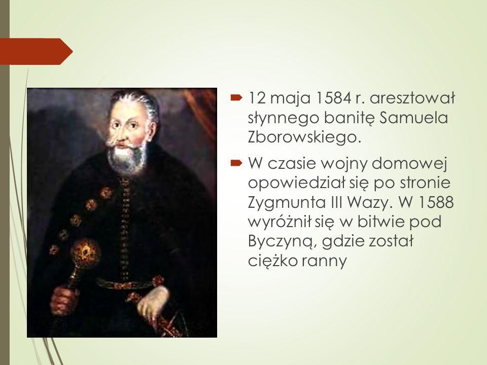  12 maja 1584 r. aresztował słynnego banitę Samuela Zborowskiego.
