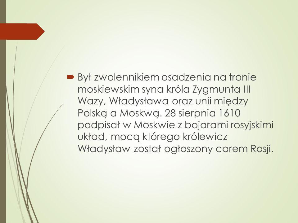  Był zwolennikiem osadzenia na tronie moskiewskim syna króla Zygmunta III Wazy, Władysława oraz unii między Polską a Moskwą.