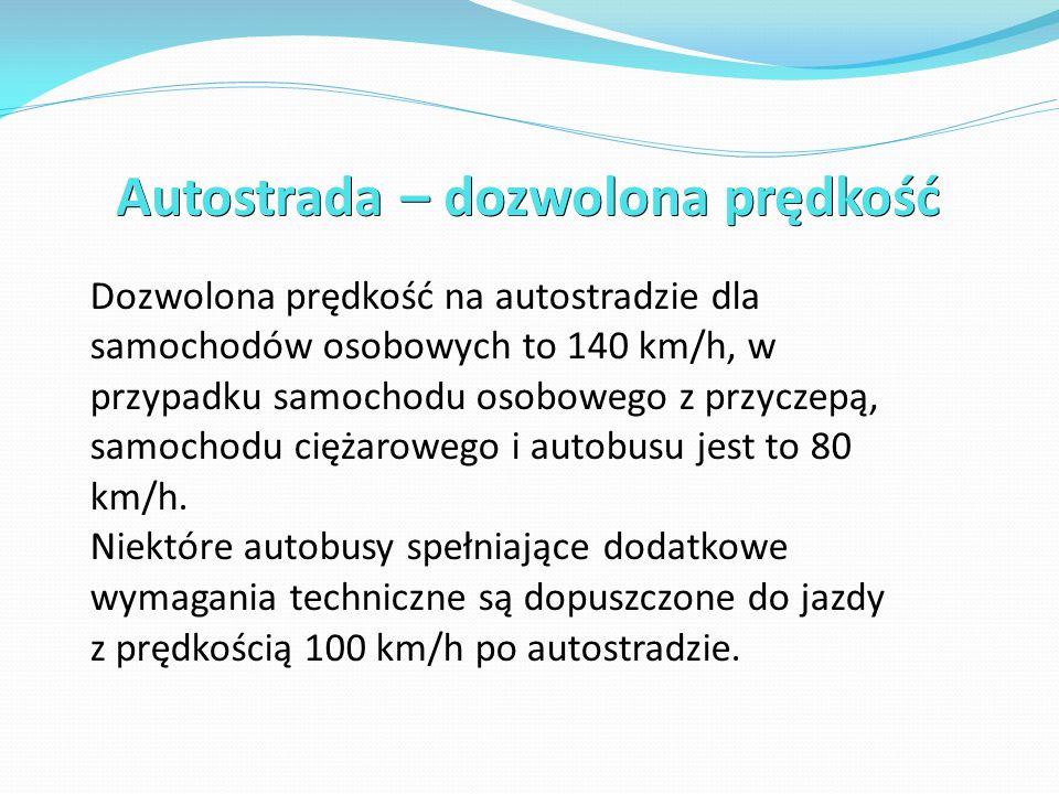 Autostrada – dozwolona prędkość Dozwolona prędkość na autostradzie dla samochodów osobowych to 140 km/h, w przypadku samochodu osobowego z przyczepą, samochodu ciężarowego i autobusu jest to 80 km/h.